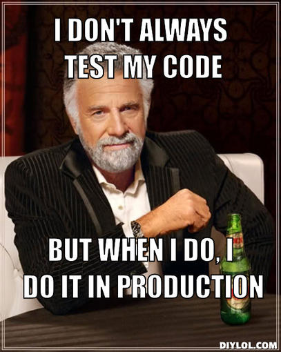 The most interesting man in the world - I don't always test my code but when I do, I do in production